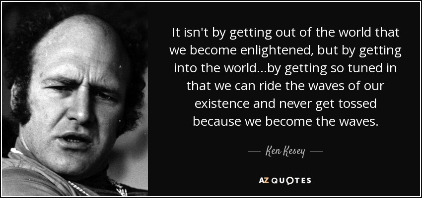 It isn't by getting out of the world that we become enlightened, but by getting into the world…by getting so tuned in that we can ride the waves of our existence and never get tossed because we become the waves. - Ken Kesey