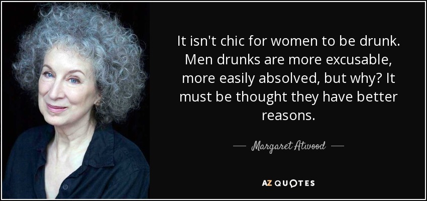 It isn't chic for women to be drunk. Men drunks are more excusable, more easily absolved, but why? It must be thought they have better reasons. - Margaret Atwood