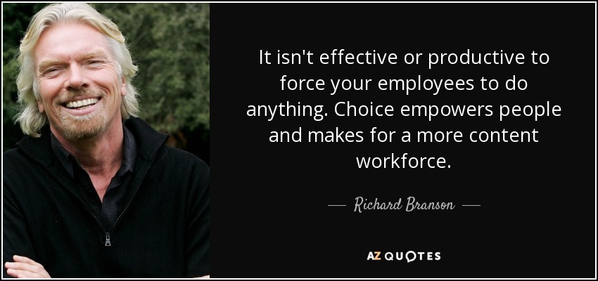 It isn't effective or productive to force your employees to do anything. Choice empowers people and makes for a more content workforce. - Richard Branson