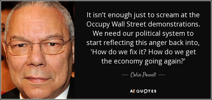 It isn't enough just to scream at the Occupy Wall Street demonstrations. We need our political system to start reflecting this anger back into, 'How do we fix it? How do we get the economy going again?' - Colin Powell