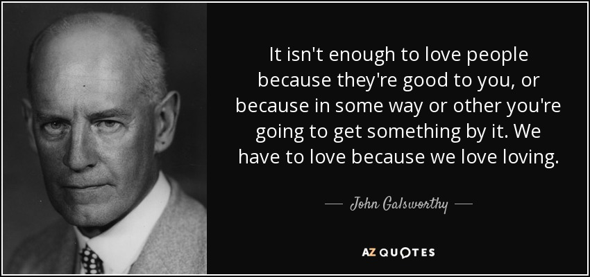It isn't enough to love people because they're good to you, or because in some way or other you're going to get something by it. We have to love because we love loving. - John Galsworthy