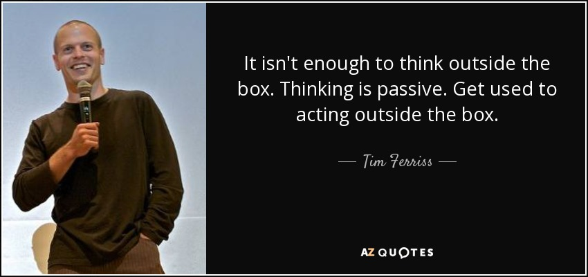 It isn't enough to think outside the box. Thinking is passive. Get used to acting outside the box. - Tim Ferriss