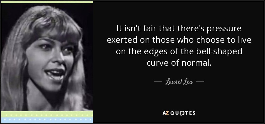 It isn't fair that there's pressure exerted on those who choose to live on the edges of the bell-shaped curve of normal. - Laurel Lea