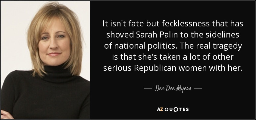 It isn't fate but fecklessness that has shoved Sarah Palin to the sidelines of national politics. The real tragedy is that she's taken a lot of other serious Republican women with her. - Dee Dee Myers