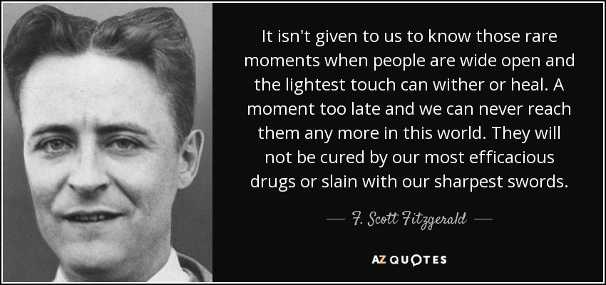It isn't given to us to know those rare moments when people are wide open and the lightest touch can wither or heal. A moment too late and we can never reach them any more in this world. They will not be cured by our most efficacious drugs or slain with our sharpest swords. - F. Scott Fitzgerald
