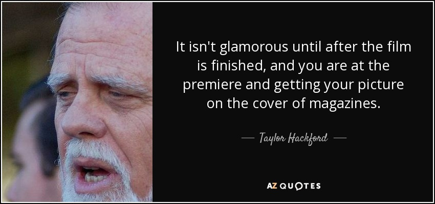 It isn't glamorous until after the film is finished, and you are at the premiere and getting your picture on the cover of magazines. - Taylor Hackford