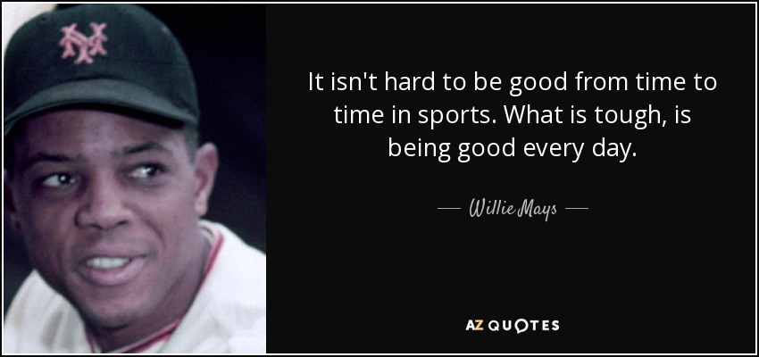 It isn't hard to be good from time to time in sports. What is tough, is being good every day. - Willie Mays