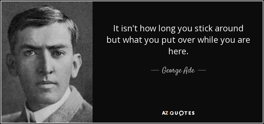 It isn't how long you stick around but what you put over while you are here. - George Ade
