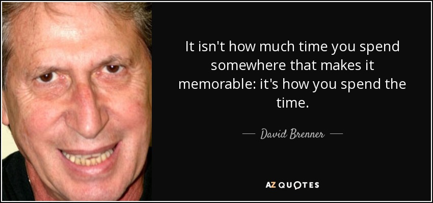 It isn't how much time you spend somewhere that makes it memorable: it's how you spend the time. - David Brenner