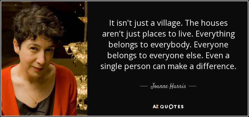 It isn't just a village. The houses aren't just places to live. Everything belongs to everybody. Everyone belongs to everyone else. Even a single person can make a difference. - Joanne Harris