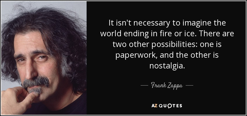 It isn't necessary to imagine the world ending in fire or ice. There are two other possibilities: one is paperwork, and the other is nostalgia. - Frank Zappa
