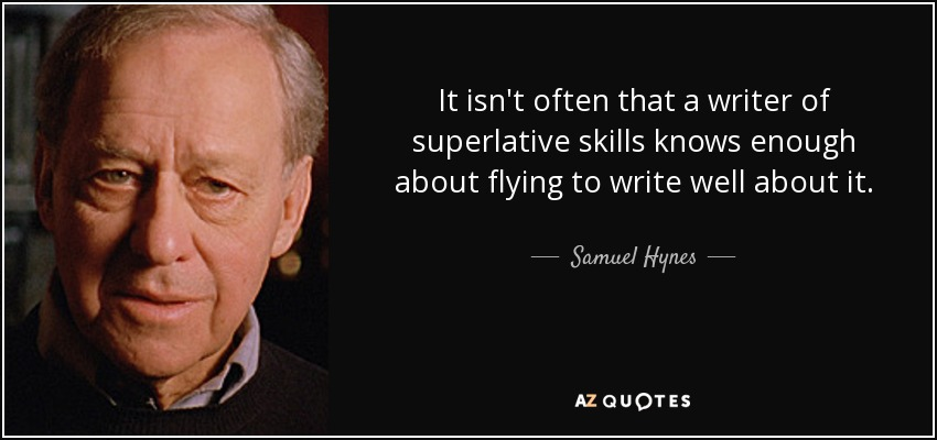 It isn't often that a writer of superlative skills knows enough about flying to write well about it. - Samuel Hynes