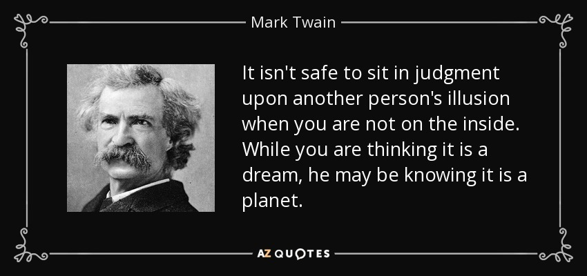 It isn't safe to sit in judgment upon another person's illusion when you are not on the inside. While you are thinking it is a dream, he may be knowing it is a planet. - Mark Twain