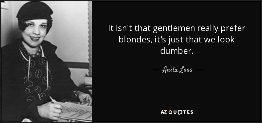 It isn't that gentlemen really prefer blondes, it's just that we look dumber. - Anita Loos