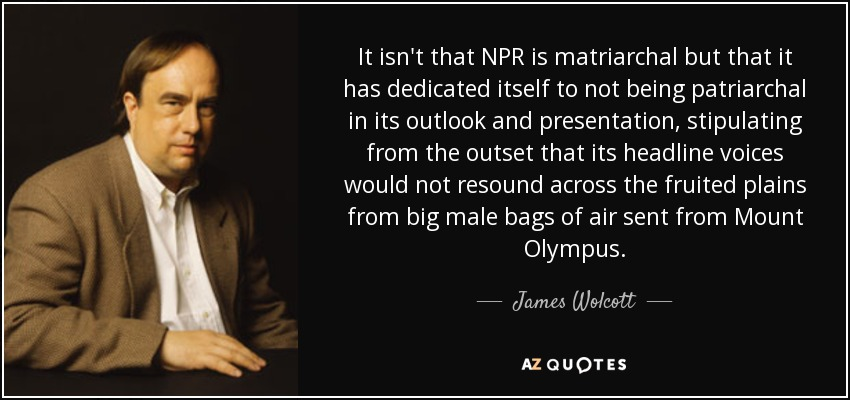 It isn't that NPR is matriarchal but that it has dedicated itself to not being patriarchal in its outlook and presentation, stipulating from the outset that its headline voices would not resound across the fruited plains from big male bags of air sent from Mount Olympus. - James Wolcott