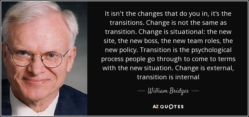 It isn't the changes that do you in, it's the transitions. Change is not the same as transition. Change is situational: the new site, the new boss, the new team roles, the new policy. Transition is the psychological process people go through to come to terms with the new situation. Change is external, transition is internal - William Bridges