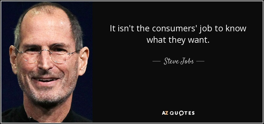 It isn't the consumers' job to know what they want. - Steve Jobs