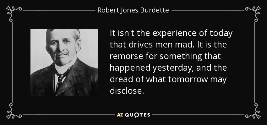 It isn't the experience of today that drives men mad. It is the remorse for something that happened yesterday, and the dread of what tomorrow may disclose. - Robert Jones Burdette