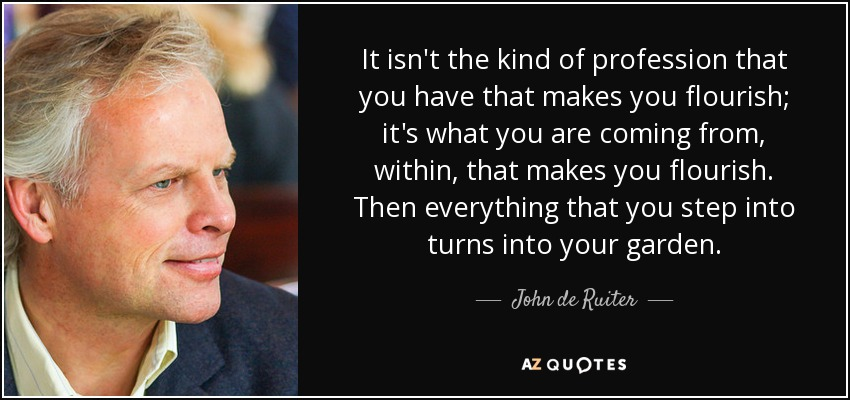 It isn't the kind of profession that you have that makes you flourish; it's what you are coming from, within, that makes you flourish. Then everything that you step into turns into your garden. - John de Ruiter
