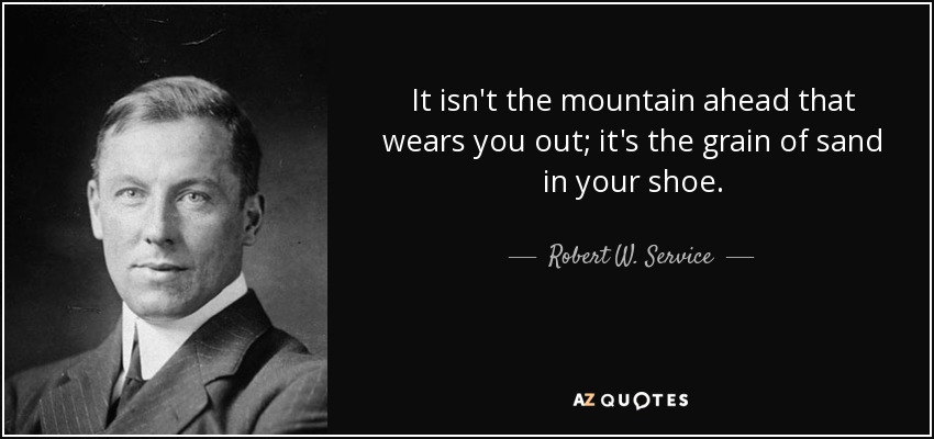 It isn't the mountain ahead that wears you out; it's the grain of sand in your shoe. - Robert W. Service