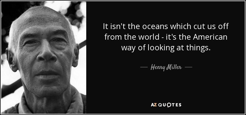 It isn't the oceans which cut us off from the world - it's the American way of looking at things. - Henry Miller