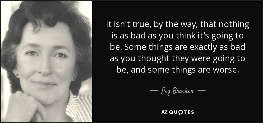 it isn't true, by the way, that nothing is as bad as you think it's going to be. Some things are exactly as bad as you thought they were going to be, and some things are worse. - Peg Bracken