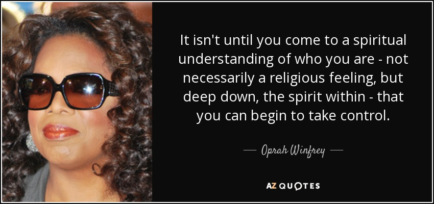 It isn't until you come to a spiritual understanding of who you are - not necessarily a religious feeling, but deep down, the spirit within - that you can begin to take control. - Oprah Winfrey