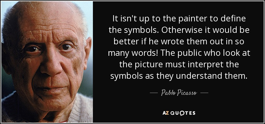 It isn't up to the painter to define the symbols. Otherwise it would be better if he wrote them out in so many words! The public who look at the picture must interpret the symbols as they understand them. - Pablo Picasso
