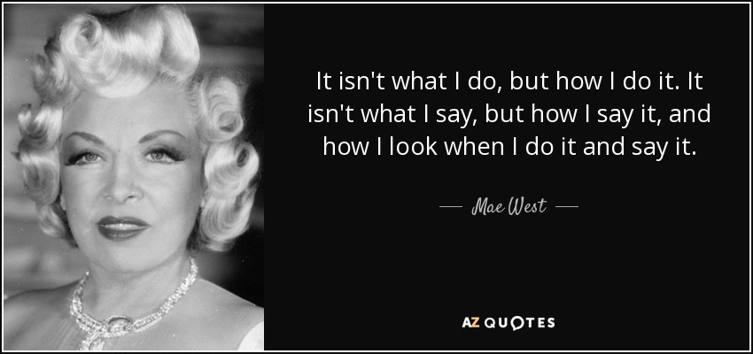 It isn't what I do, but how I do it. It isn't what I say, but how I say it, and how I look when I do it and say it. - Mae West