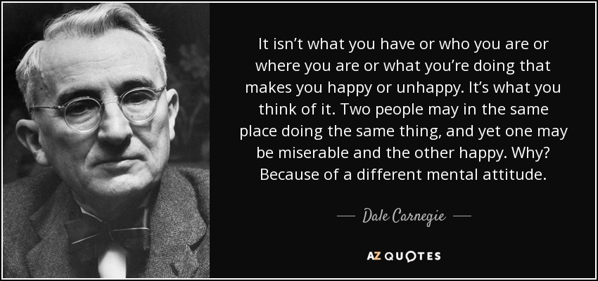 It isn't what you have or who you are or where you are or what you're doing that makes you happy or unhappy. It's what you think of it. Two people may in the same place doing the same thing, and yet one may be miserable and the other happy. Why? Because of a different mental attitude. - Dale Carnegie