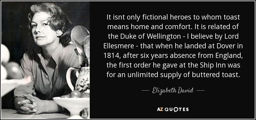 It isnt only fictional heroes to whom toast means home and comfort. It is related of the Duke of Wellington - I believe by Lord Ellesmere - that when he landed at Dover in 1814, after six years absence from England, the first order he gave at the Ship Inn was for an unlimited supply of buttered toast. - Elizabeth David