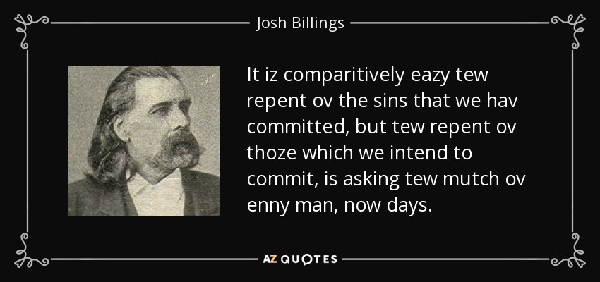 It iz comparitively eazy tew repent ov the sins that we hav committed, but tew repent ov thoze which we intend to commit, is asking tew mutch ov enny man, now days. - Josh Billings