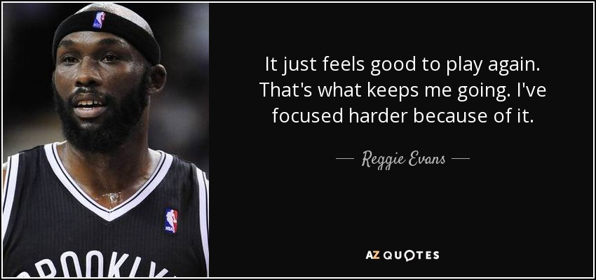 It just feels good to play again. That's what keeps me going. I've focused harder because of it. - Reggie Evans