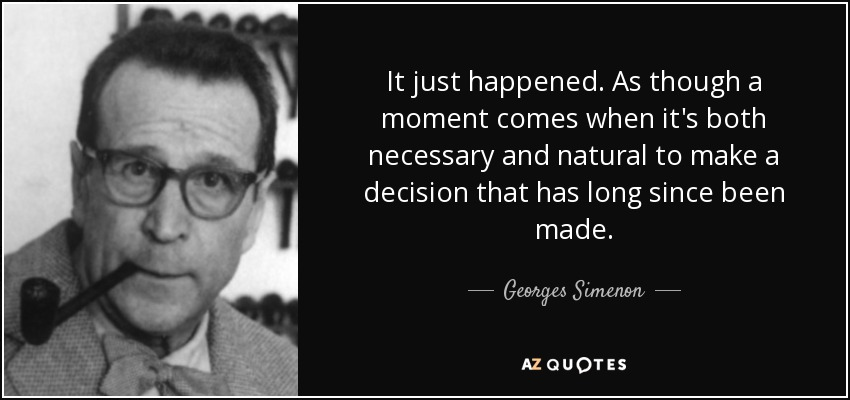 It just happened. As though a moment comes when it's both necessary and natural to make a decision that has long since been made. - Georges Simenon