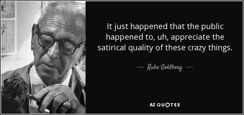 It just happened that the public happened to, uh, appreciate the satirical quality of these crazy things. - Rube Goldberg
