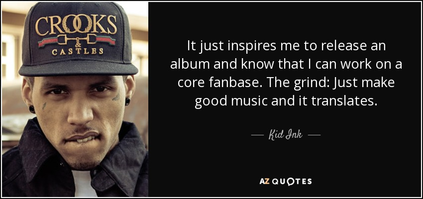 It just inspires me to release an album and know that I can work on a core fanbase. The grind: Just make good music and it translates. - Kid Ink