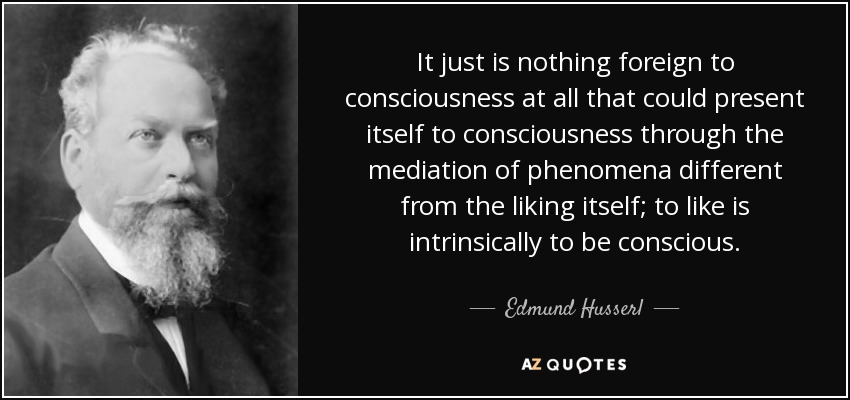 It just is nothing foreign to consciousness at all that could present itself to consciousness through the mediation of phenomena different from the liking itself; to like is intrinsically to be conscious. - Edmund Husserl