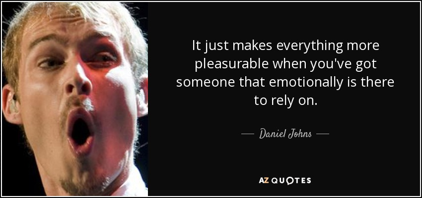 It just makes everything more pleasurable when you've got someone that emotionally is there to rely on. - Daniel Johns