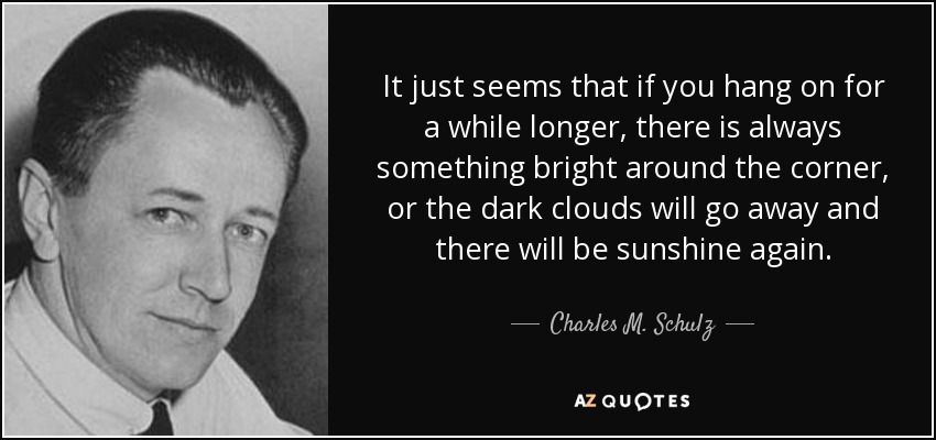 It just seems that if you hang on for a while longer, there is always something bright around the corner, or the dark clouds will go away and there will be sunshine again. - Charles M. Schulz
