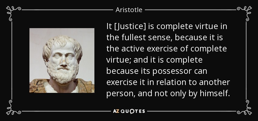 It [Justice] is complete virtue in the fullest sense, because it is the active exercise of complete virtue; and it is complete because its possessor can exercise it in relation to another person, and not only by himself. - Aristotle