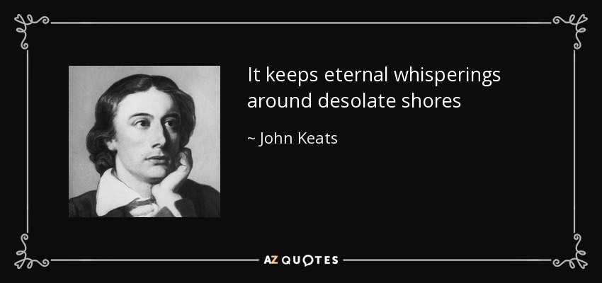 It keeps eternal whisperings around desolate shores - John Keats