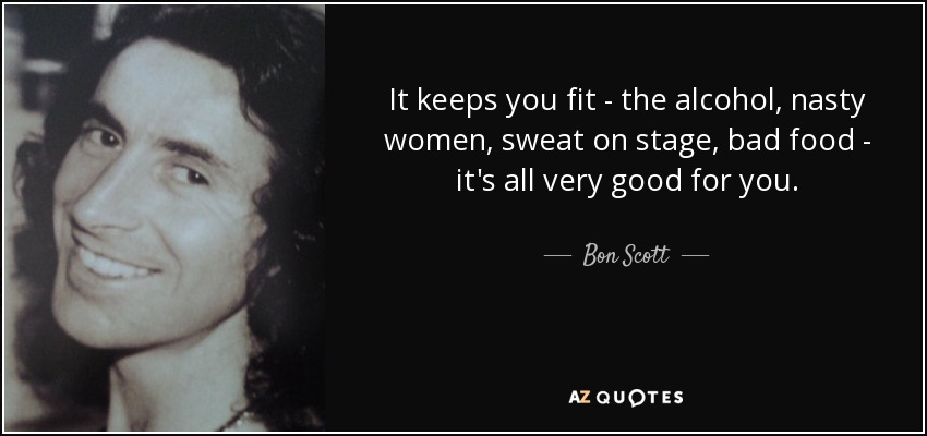It keeps you fit - the alcohol, nasty women, sweat on stage, bad food - it's all very good for you. - Bon Scott