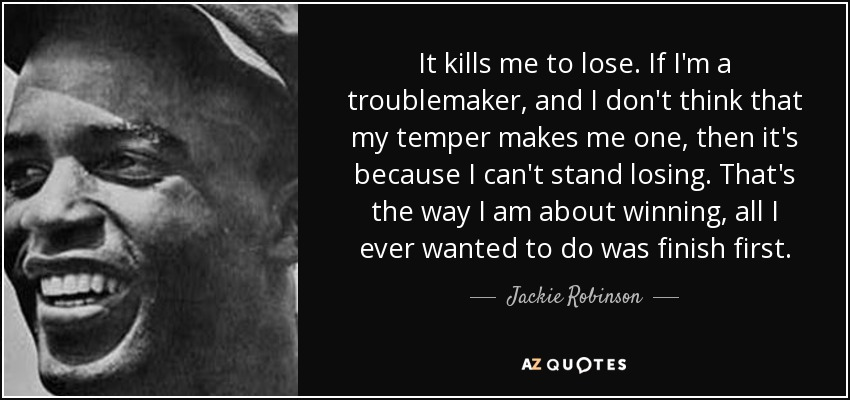 It kills me to lose. If I'm a troublemaker, and I don't think that my temper makes me one, then it's because I can't stand losing. That's the way I am about winning, all I ever wanted to do was finish first. - Jackie Robinson