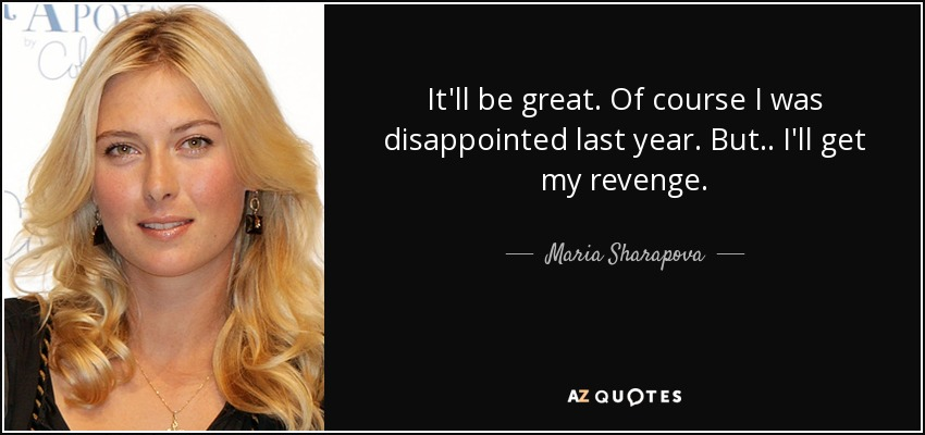 It'll be great. Of course I was disappointed last year. But . . I'll get my revenge. - Maria Sharapova