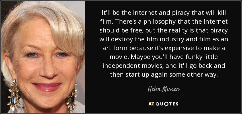 It'll be the Internet and piracy that will kill film. There's a philosophy that the Internet should be free, but the reality is that piracy will destroy the film industry and film as an art form because it's expensive to make a movie. Maybe you'll have funky little independent movies, and it'll go back and then start up again some other way. - Helen Mirren