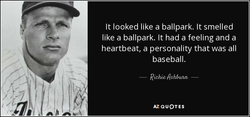 It looked like a ballpark. It smelled like a ballpark. It had a feeling and a heartbeat, a personality that was all baseball. - Richie Ashburn