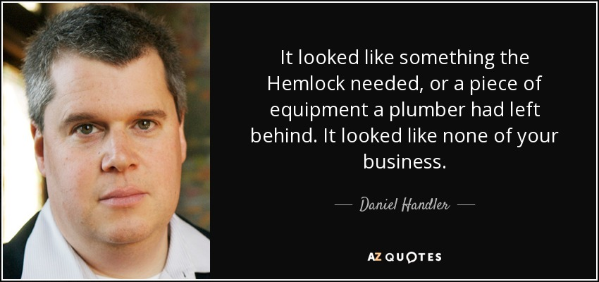 It looked like something the Hemlock needed, or a piece of equipment a plumber had left behind. It looked like none of your business. - Daniel Handler