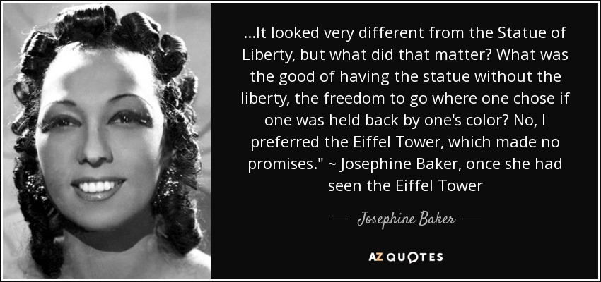 ...It looked very different from the Statue of Liberty, but what did that matter? What was the good of having the statue without the liberty, the freedom to go where one chose if one was held back by one's color? No, I preferred the Eiffel Tower, which made no promises.