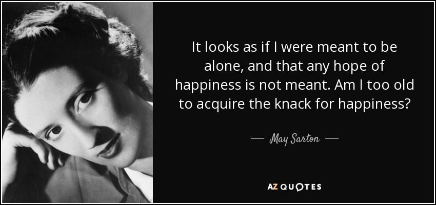 It looks as if I were meant to be alone, and that any hope of happiness is not meant. Am I too old to acquire the knack for happiness? - May Sarton