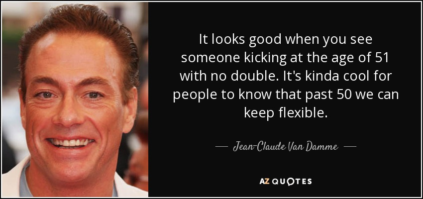 It looks good when you see someone kicking at the age of 51 with no double. It's kinda cool for people to know that past 50 we can keep flexible. - Jean-Claude Van Damme